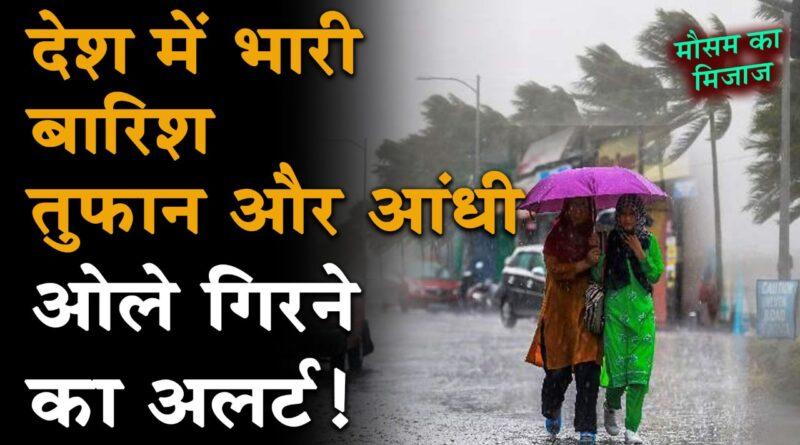 Weather Update: देश में भारी बारिश, तुफान और आंधी, ओले गिरने का अलर्ट! जानें अपने राज्य का मौसम का हाल
