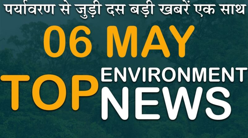 6 May 2021: Today's Top Most 10 Environmental News।Weather news in India।Latest News Update।