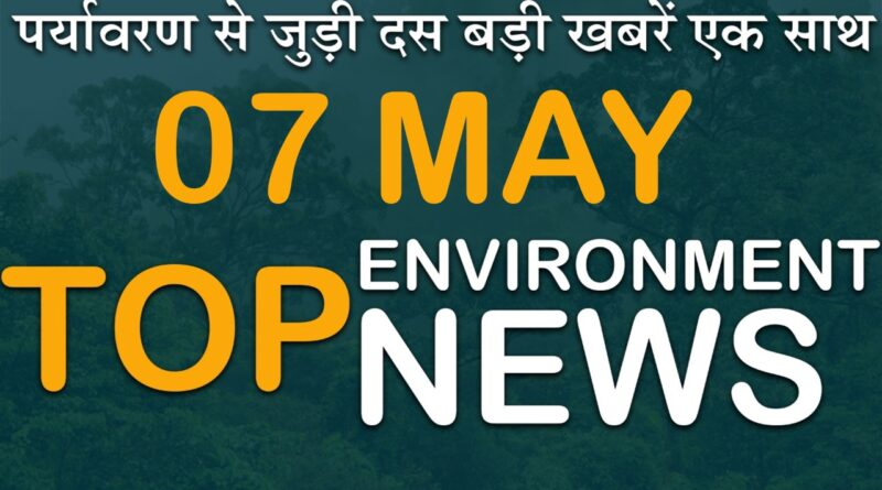 7 May 2021: Today's Top Most 10 Environmental News।Weather news in India।Latest News Update।