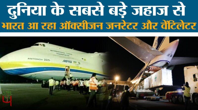 दुनिया के सबसे बड़े प्लेन से भारत आ रहा ऑक्सीजन जनरेटर और वेंटिलेटर
