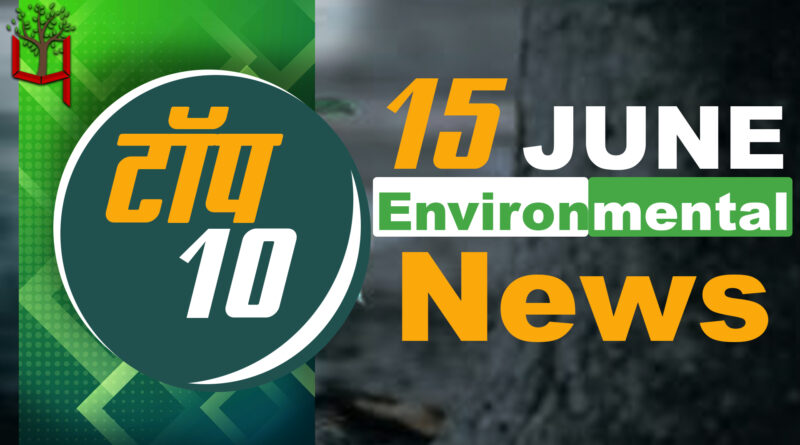 15 June 2021: Today's Top Most 10 Environmental News।Weather news in India।Latest News Update
