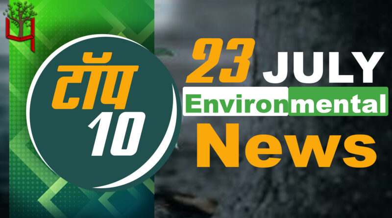 23 July 2021: Today's Top Most 10 Environmental News।Weather news in India।Latest News Update