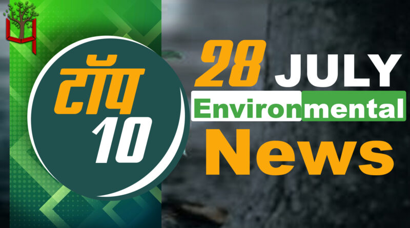 28 July 2021: Today's Top Most 10 Environmental News।Weather news in India।Latest News Update