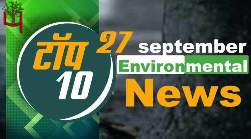 27 September 2021: Today's Top Most 10 Environmental News।Weather news in India।Latest News Update